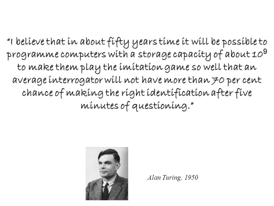 Alan Turing, 1950 I believe that in about fifty years time it will be possible to programme computers with a storage capacity of about 10 9 to make them play the imitation game so well that an average interrogator will not have more than 70 per cent chance of making the right identification after five minutes of questioning.