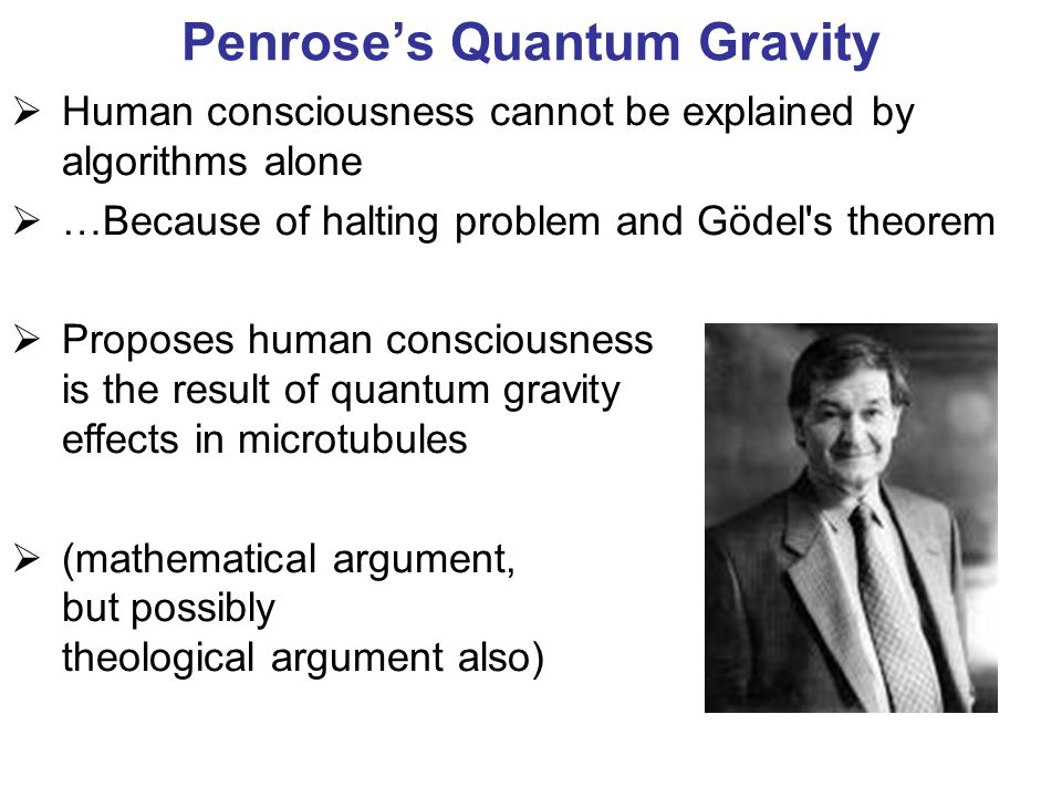 Penrose's Quantum Gravity  Human consciousness cannot be explained by algorithms alone  …Because of halting problem and Gödel s theorem  Proposes human consciousness is the result of quantum gravity effects in microtubules  (mathematical argument, but possibly theological argument also)