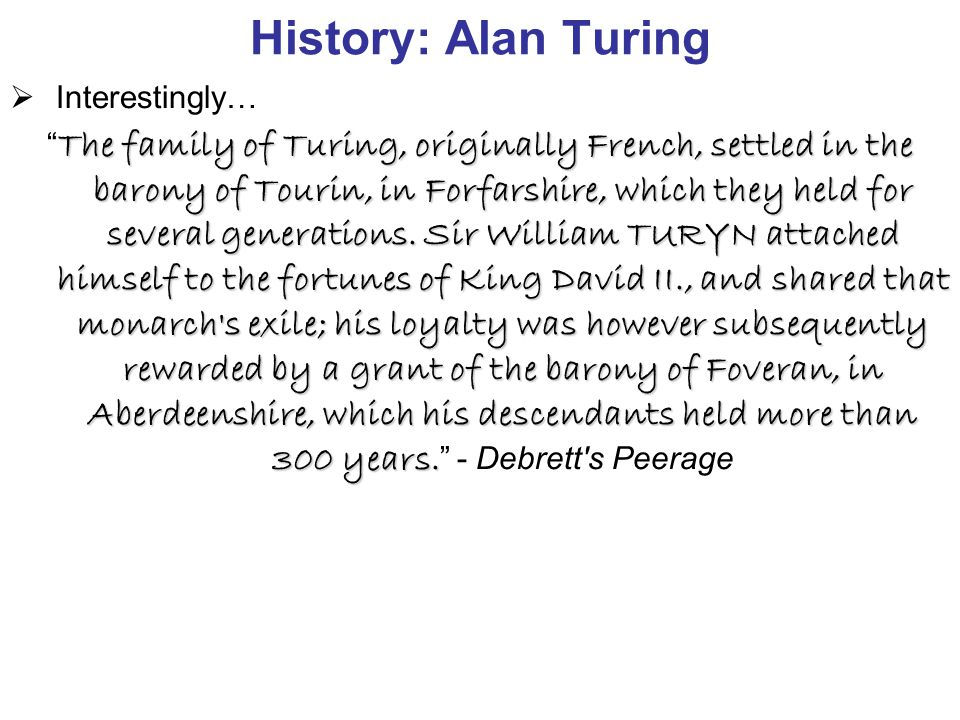History: Alan Turing  Interestingly… The family of Turing, originally French, settled in the barony of Tourin, in Forfarshire, which they held for several generations.
