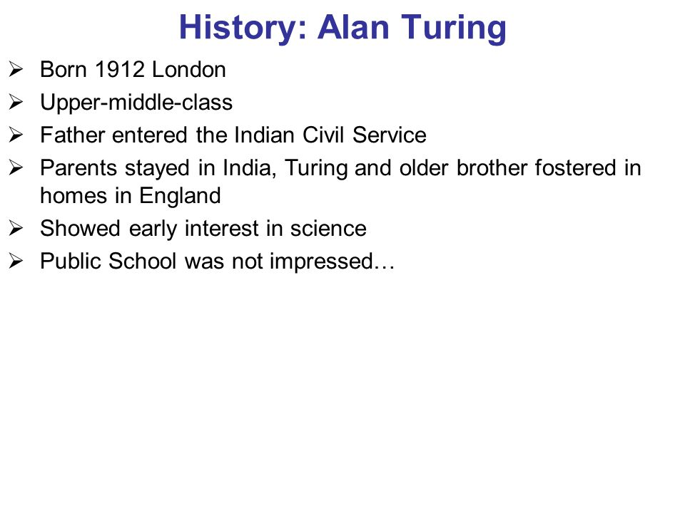 History: Alan Turing  Born 1912 London  Upper-middle-class  Father entered the Indian Civil Service  Parents stayed in India, Turing and older brother fostered in homes in England  Showed early interest in science  Public School was not impressed…