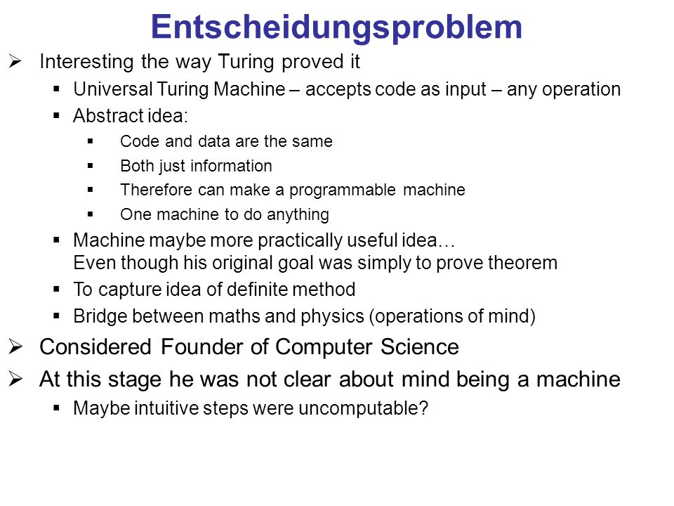 Entscheidungsproblem  Interesting the way Turing proved it  Universal Turing Machine – accepts code as input – any operation  Abstract idea:  Code and data are the same  Both just information  Therefore can make a programmable machine  One machine to do anything  Machine maybe more practically useful idea… Even though his original goal was simply to prove theorem  To capture idea of definite method  Bridge between maths and physics (operations of mind)  Considered Founder of Computer Science  At this stage he was not clear about mind being a machine  Maybe intuitive steps were uncomputable
