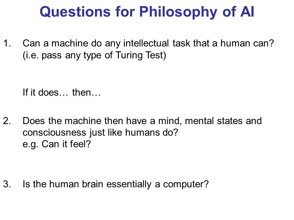 Questions for Philosophy of AI 1.Can a machine do any intellectual task that a human can.