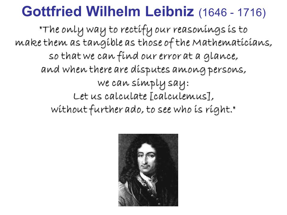 Gottfried Wilhelm Leibniz (1646 - 1716) The only way to rectify our reasonings is to make them as tangible as those of the Mathematicians, so that we can find our error at a glance, and when there are disputes among persons, we can simply say: Let us calculate [calculemus], without further ado, to see who is right.