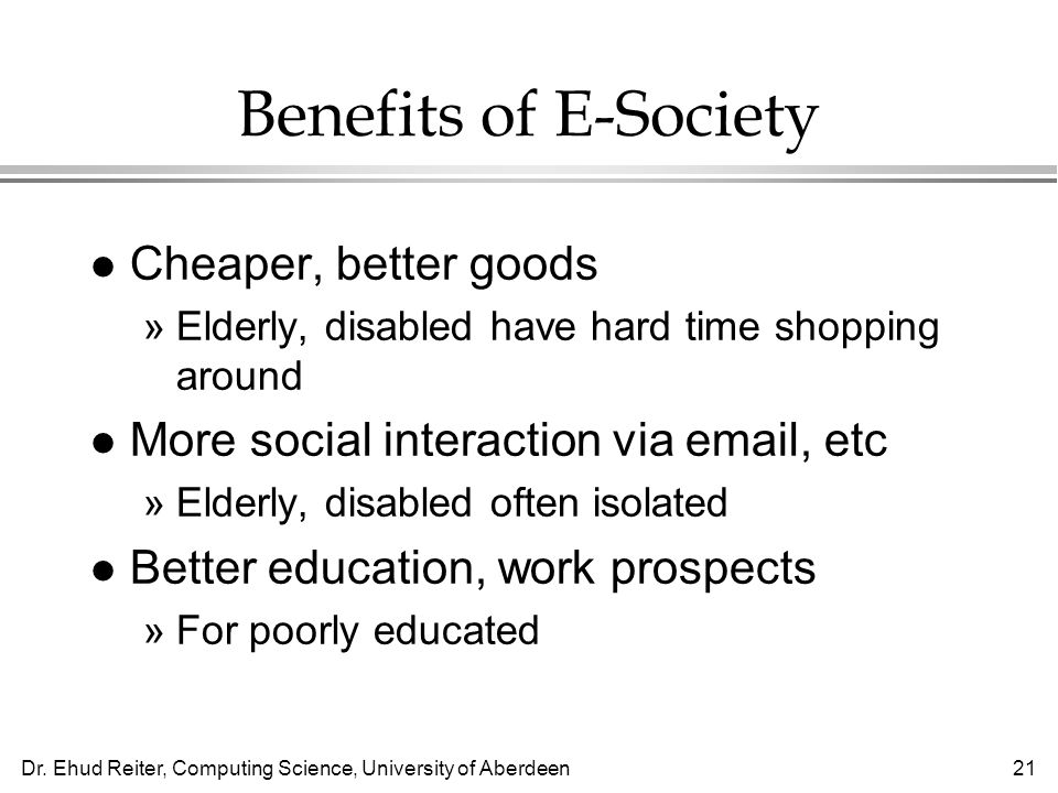 Dr. Ehud Reiter, Computing Science, University of Aberdeen21 Benefits of E-Society l Cheaper, better goods »Elderly, disabled have hard time shopping