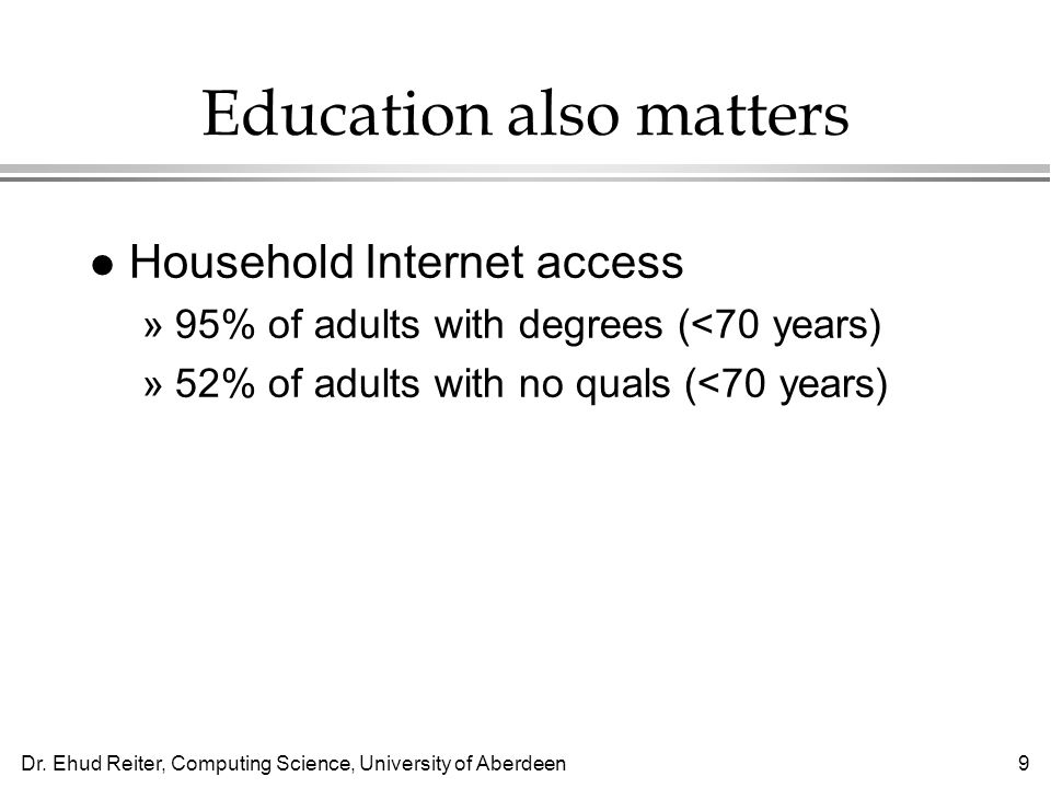 Dr. Ehud Reiter, Computing Science, University of Aberdeen9 Education also matters l Household Internet access »95% of adults with degrees (<70 years)