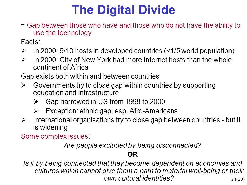 24(20) The Digital Divide = Gap between those who have and those who do not have the ability to use the technology Facts:  In 2000: 9/10 hosts in developed countries (<1/5 world population)  In 2000: City of New York had more Internet hosts than the whole continent of Africa Gap exists both within and between countries  Governments try to close gap within countries by supporting education and infrastructure  Gap narrowed in US from 1998 to 2000  Exception: ethnic gap; esp.