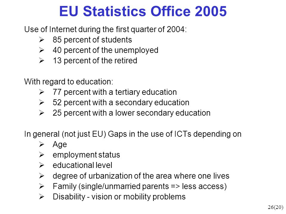 26(20) EU Statistics Office 2005 Use of Internet during the first quarter of 2004:  85 percent of students  40 percent of the unemployed  13 percent of the retired With regard to education:  77 percent with a tertiary education  52 percent with a secondary education  25 percent with a lower secondary education In general (not just EU) Gaps in the use of ICTs depending on  Age  employment status  educational level  degree of urbanization of the area where one lives  Family (single/unmarried parents => less access)  Disability - vision or mobility problems