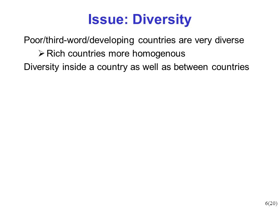 6(20) Issue: Diversity Poor/third-word/developing countries are very diverse  Rich countries more homogenous Diversity inside a country as well as between countries
