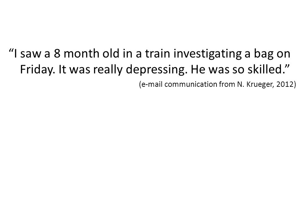 """I saw a 8 month old in a train investigating a bag on Friday. It was really depressing. He was so skilled."" (e-mail communication from N. Krueger, 20"