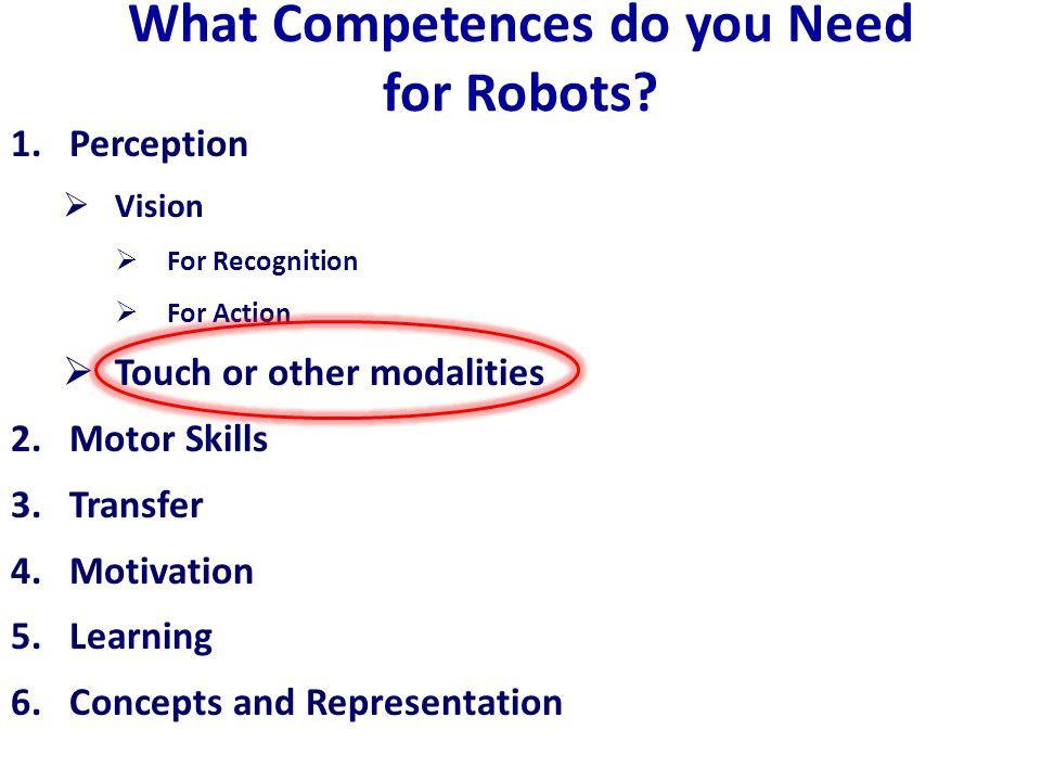 What Competences do you Need for Robots? 1.Perception  Vision  For Recognition  For Action  Touch or other modalities 2.Motor Skills 3.Transfer 4.