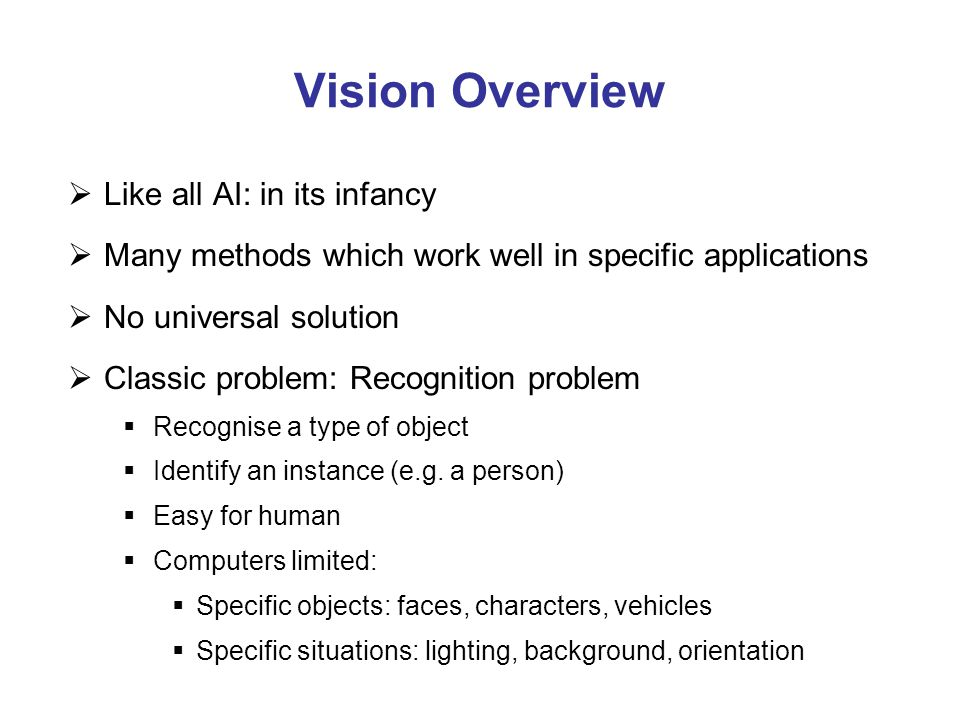 Vision Overview  Like all AI: in its infancy  Many methods which work well in specific applications  No universal solution  Classic problem: Recog