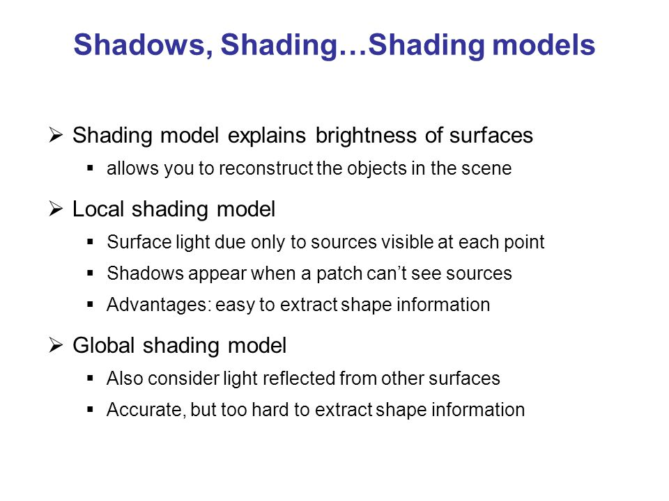 Shadows, Shading…Shading models  Shading model explains brightness of surfaces  allows you to reconstruct the objects in the scene  Local shading model  Surface light due only to sources visible at each point  Shadows appear when a patch can't see sources  Advantages: easy to extract shape information  Global shading model  Also consider light reflected from other surfaces  Accurate, but too hard to extract shape information
