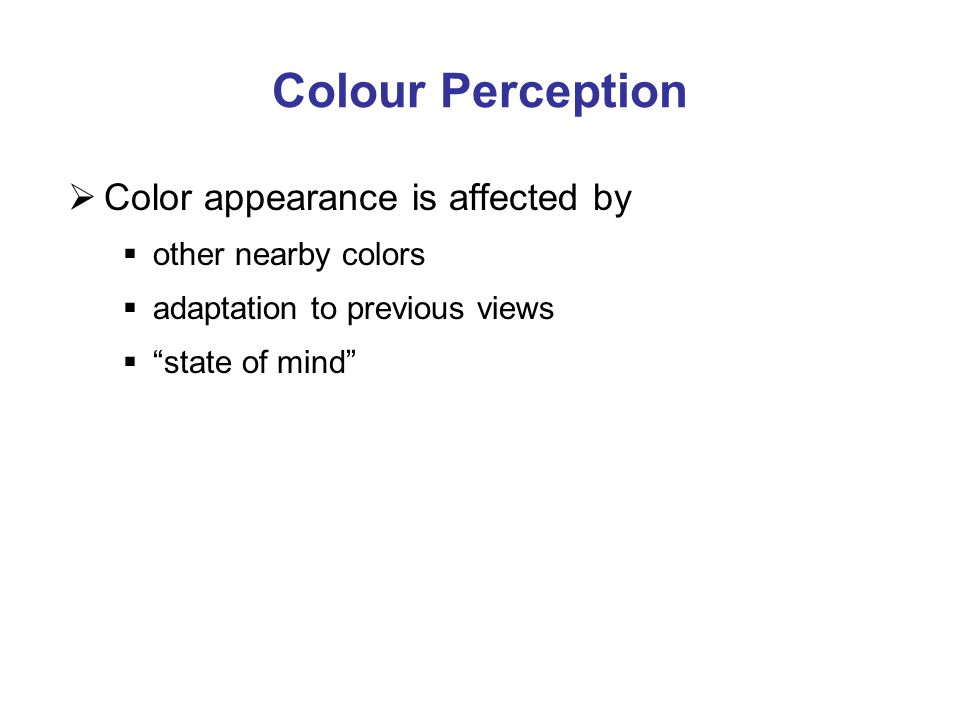 "Colour Perception  Color appearance is affected by  other nearby colors  adaptation to previous views  ""state of mind"""