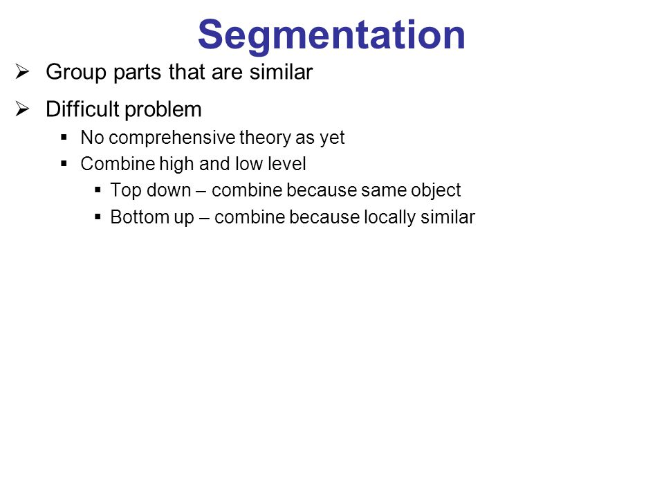 Segmentation  Group parts that are similar  Difficult problem  No comprehensive theory as yet  Combine high and low level  Top down – combine bec