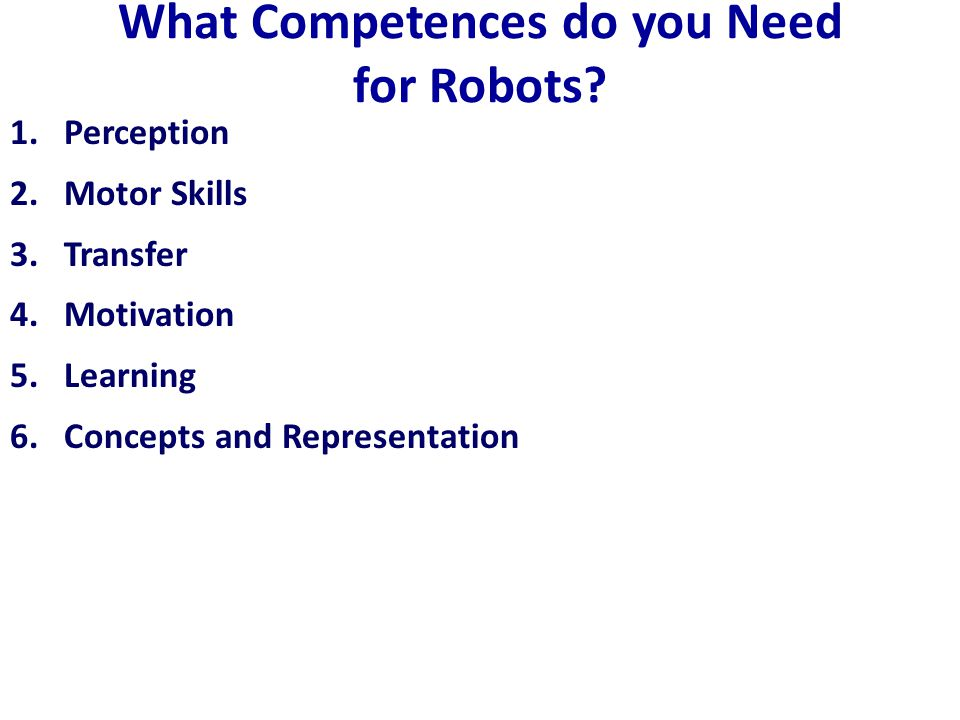 What Competences do you Need for Robots? 1.Perception 2.Motor Skills 3.Transfer 4.Motivation 5.Learning 6.Concepts and Representation