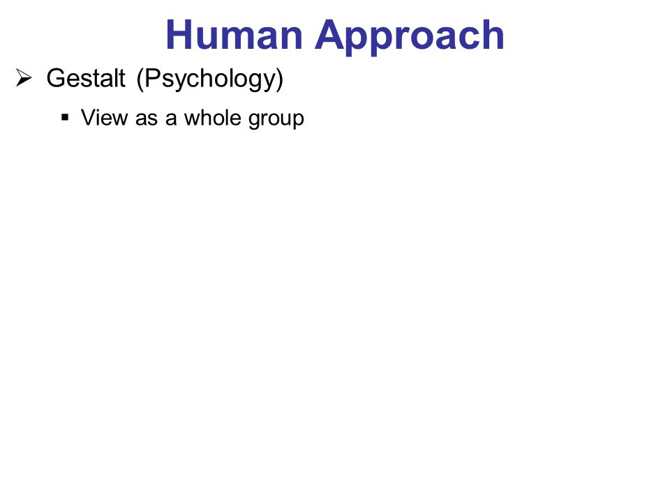 Human Approach  Gestalt (Psychology)  View as a whole group