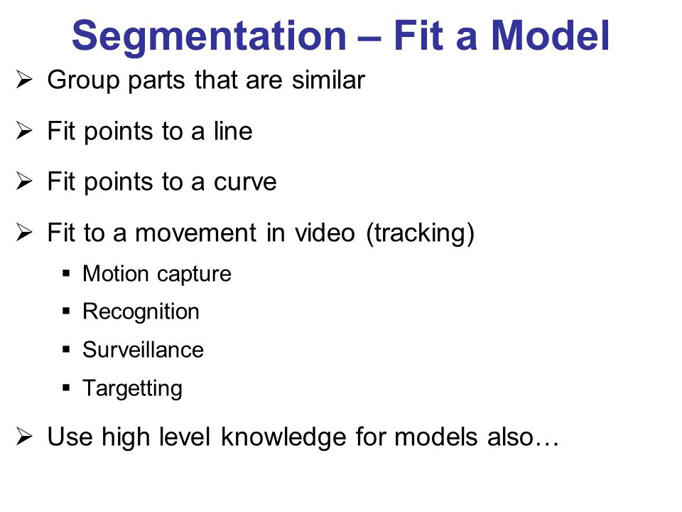 Segmentation – Fit a Model  Group parts that are similar  Fit points to a line  Fit points to a curve  Fit to a movement in video (tracking)  Mot