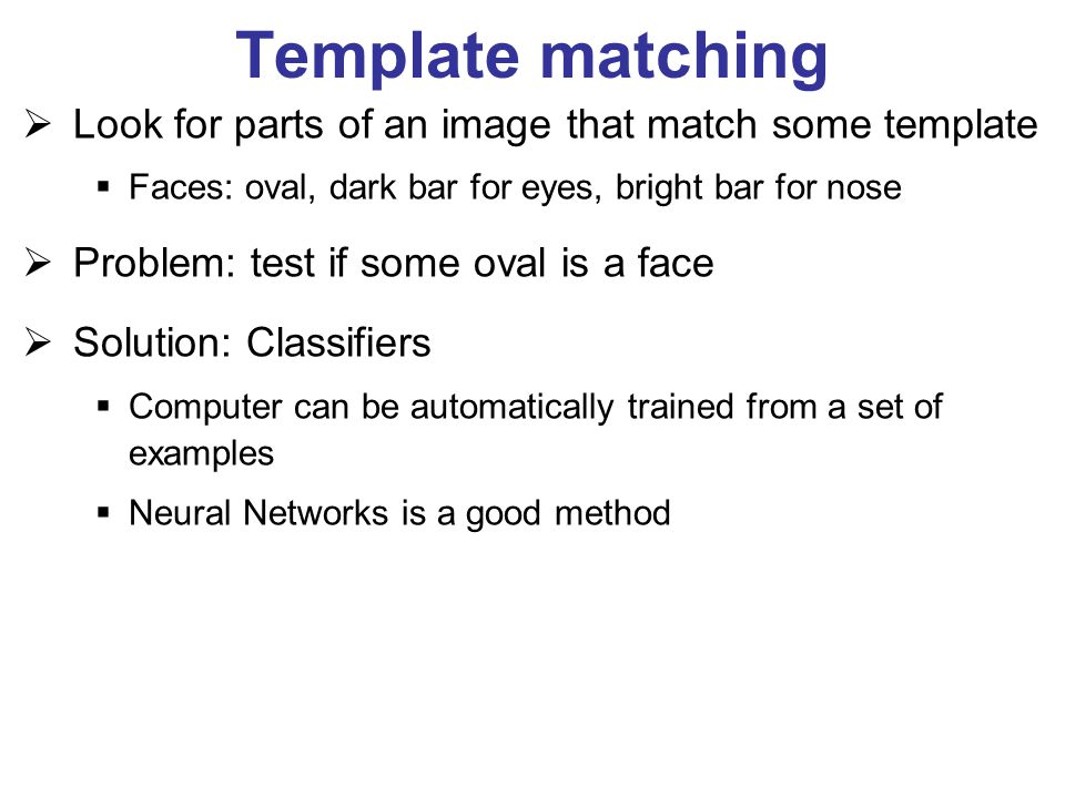Template matching  Look for parts of an image that match some template  Faces: oval, dark bar for eyes, bright bar for nose  Problem: test if some
