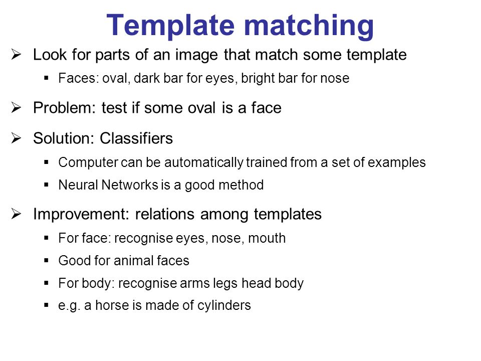 Template matching  Look for parts of an image that match some template  Faces: oval, dark bar for eyes, bright bar for nose  Problem: test if some oval is a face  Solution: Classifiers  Computer can be automatically trained from a set of examples  Neural Networks is a good method  Improvement: relations among templates  For face: recognise eyes, nose, mouth  Good for animal faces  For body: recognise arms legs head body  e.g.
