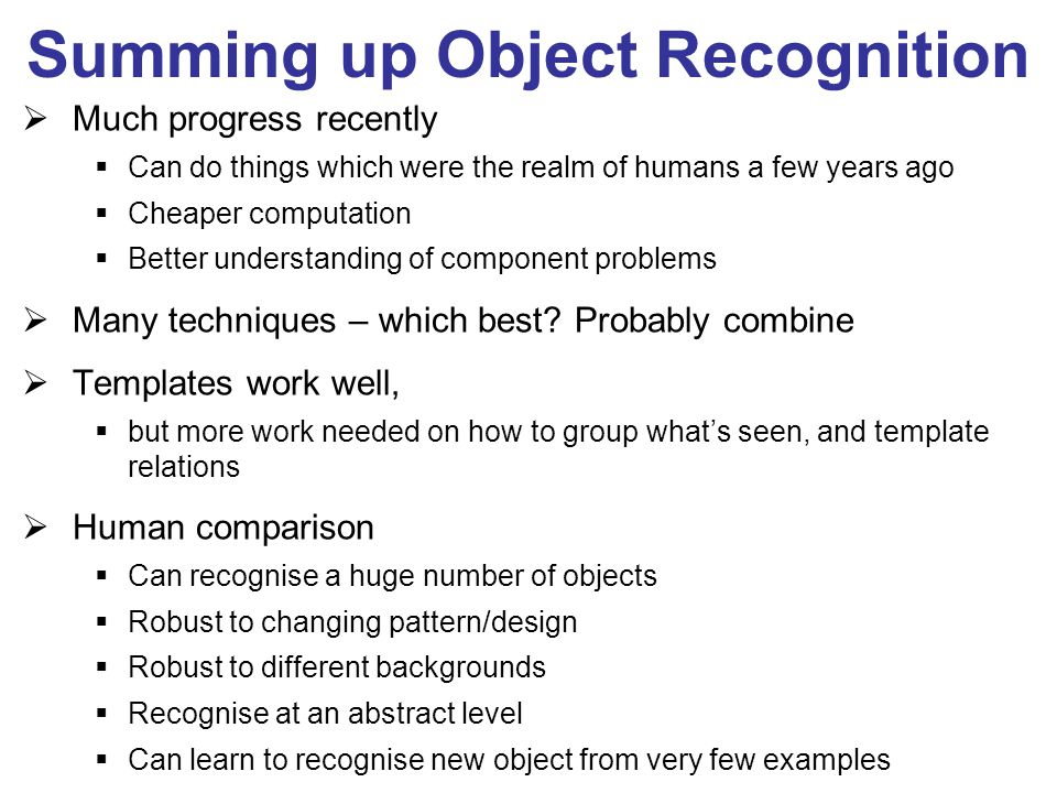 Summing up Object Recognition  Much progress recently  Can do things which were the realm of humans a few years ago  Cheaper computation  Better understanding of component problems  Many techniques – which best.