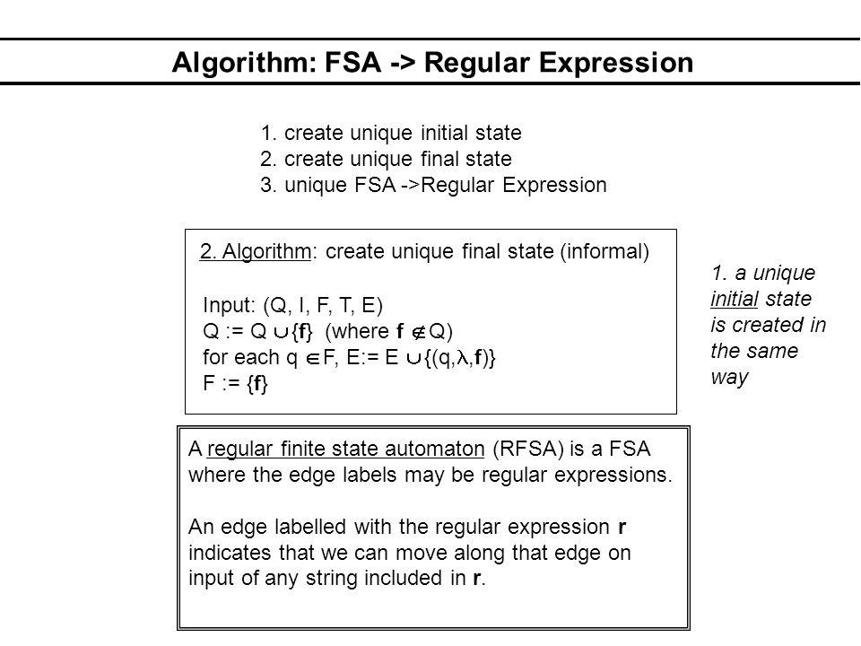 Algorithm: FSA -> Regular Expression 2. Algorithm: create unique final state (informal) Input: (Q, I, F, T, E) Q := Q  {f} (where f  Q) for each q 