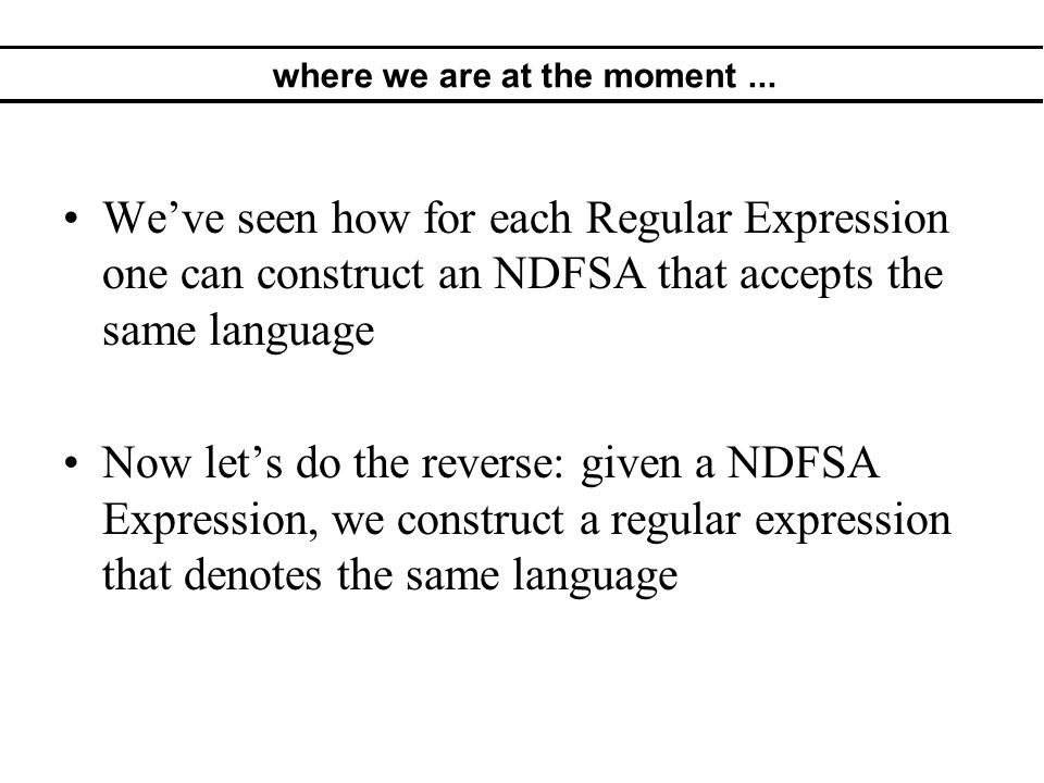 where we are at the moment... We've seen how for each Regular Expression one can construct an NDFSA that accepts the same language Now let's do the re