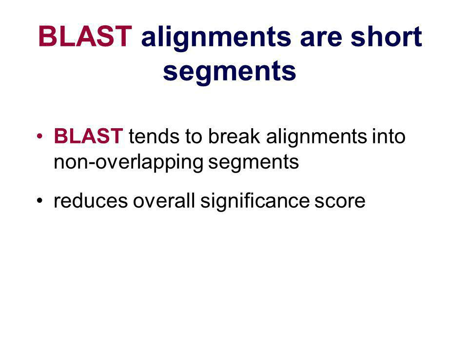BLAST alignments are short segments BLAST tends to break alignments into non-overlapping segments reduces overall significance score