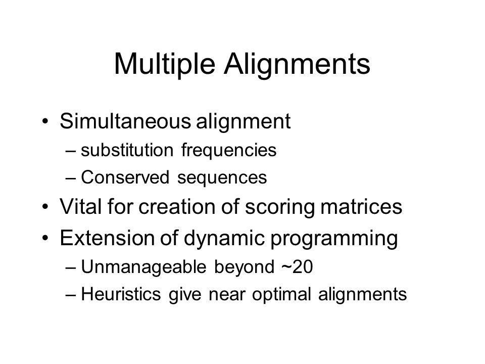 Multiple Alignments Simultaneous alignment –substitution frequencies –Conserved sequences Vital for creation of scoring matrices Extension of dynamic programming –Unmanageable beyond ~20 –Heuristics give near optimal alignments