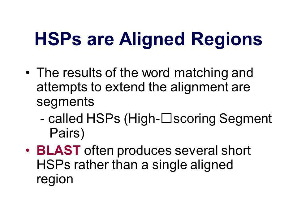 HSPs are Aligned Regions The results of the word matching and attempts to extend the alignment are segments - called HSPs (High-scoring Segment Pairs) BLAST often produces several short HSPs rather than a single aligned region
