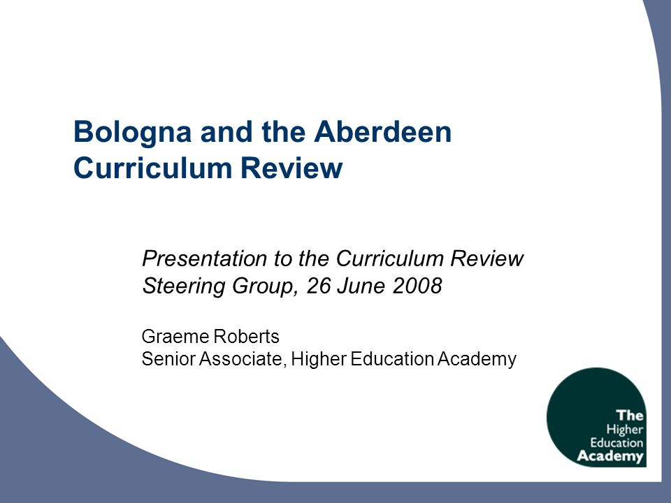 Bologna and the Aberdeen Curriculum Review Presentation to the Curriculum Review Steering Group, 26 June 2008 Graeme Roberts Senior Associate, Higher Education Academy