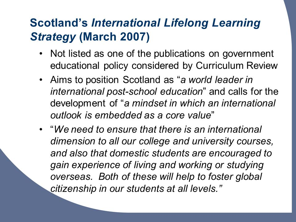 Scotland's International Lifelong Learning Strategy (March 2007) Not listed as one of the publications on government educational policy considered by Curriculum Review Aims to position Scotland as a world leader in international post-school education and calls for the development of a mindset in which an international outlook is embedded as a core value We need to ensure that there is an international dimension to all our college and university courses, and also that domestic students are encouraged to gain experience of living and working or studying overseas.