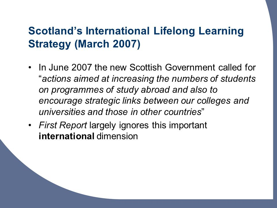Scotland's International Lifelong Learning Strategy (March 2007) In June 2007 the new Scottish Government called for actions aimed at increasing the numbers of students on programmes of study abroad and also to encourage strategic links between our colleges and universities and those in other countries First Report largely ignores this important international dimension