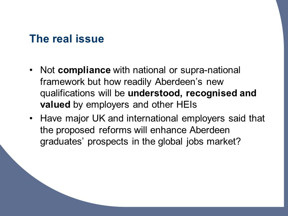 The real issue Not compliance with national or supra-national framework but how readily Aberdeen's new qualifications will be understood, recognised and valued by employers and other HEIs Have major UK and international employers said that the proposed reforms will enhance Aberdeen graduates' prospects in the global jobs market?