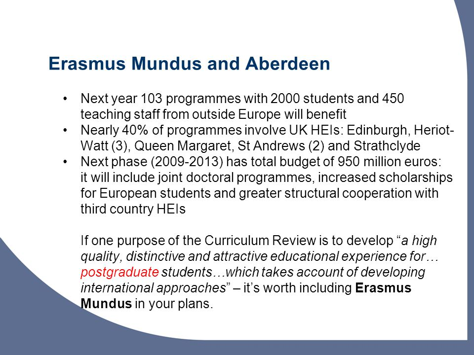 Erasmus Mundus and Aberdeen Next year 103 programmes with 2000 students and 450 teaching staff from outside Europe will benefit Nearly 40% of programmes involve UK HEIs: Edinburgh, Heriot- Watt (3), Queen Margaret, St Andrews (2) and Strathclyde Next phase (2009-2013) has total budget of 950 million euros: it will include joint doctoral programmes, increased scholarships for European students and greater structural cooperation with third country HEIs If one purpose of the Curriculum Review is to develop a high quality, distinctive and attractive educational experience for… postgraduate students…which takes account of developing international approaches – it's worth including Erasmus Mundus in your plans.