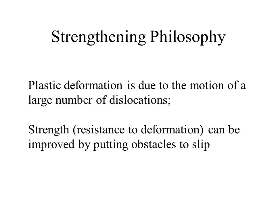 Strengthening Philosophy Plastic deformation is due to the motion of a large number of dislocations; Strength (resistance to deformation) can be improved by putting obstacles to slip