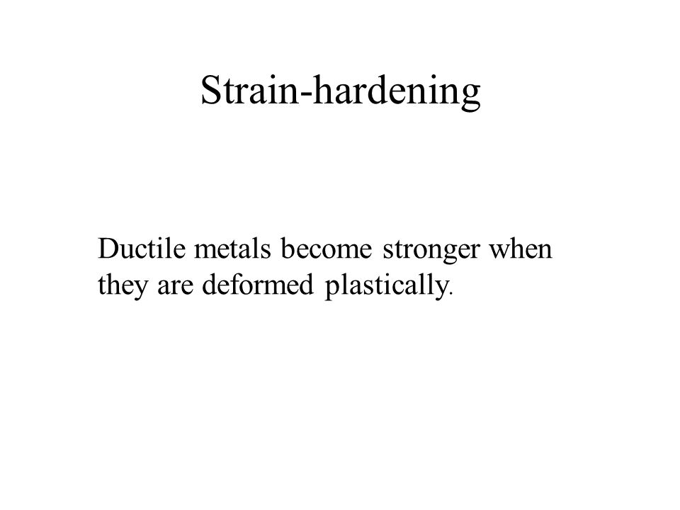 Strain-hardening Ductile metals become stronger when they are deformed plastically.