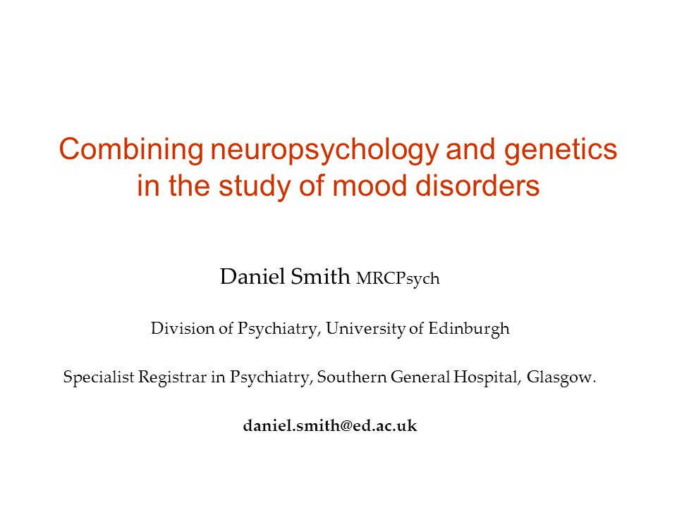 Combining neuropsychology and genetics in the study of mood disorders Daniel Smith MRCPsych Division of Psychiatry, University of Edinburgh Specialist