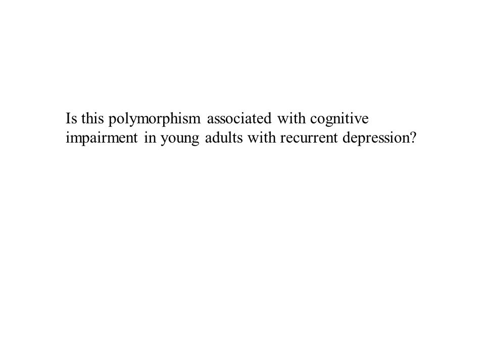Is this polymorphism associated with cognitive impairment in young adults with recurrent depression?