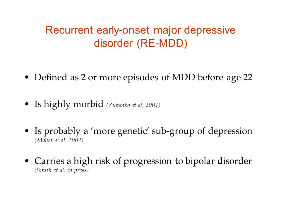 Recurrent early-onset major depressive disorder (RE-MDD) Defined as 2 or more episodes of MDD before age 22 Is highly morbid (Zubenko et al, 2001) Is