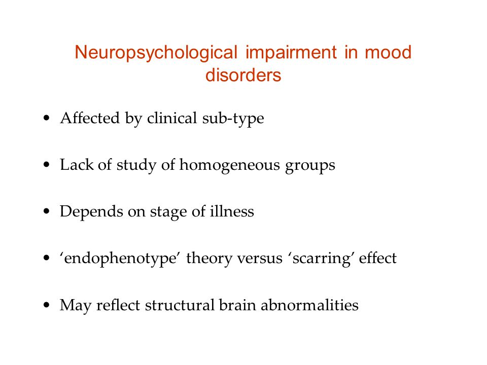 Neuropsychological impairment in mood disorders Affected by clinical sub-type Lack of study of homogeneous groups Depends on stage of illness 'endophe