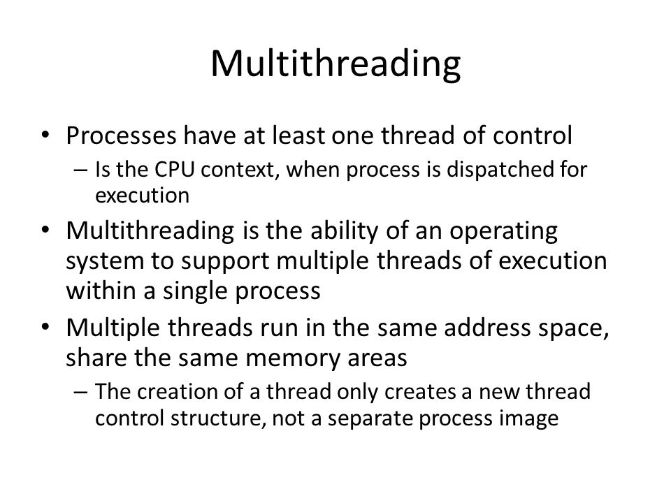 Multithreading Processes have at least one thread of control – Is the CPU context, when process is dispatched for execution Multithreading is the abil