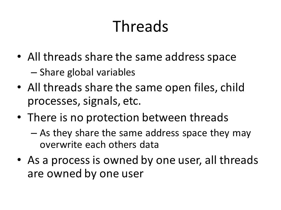 Threads All threads share the same address space – Share global variables All threads share the same open files, child processes, signals, etc. There