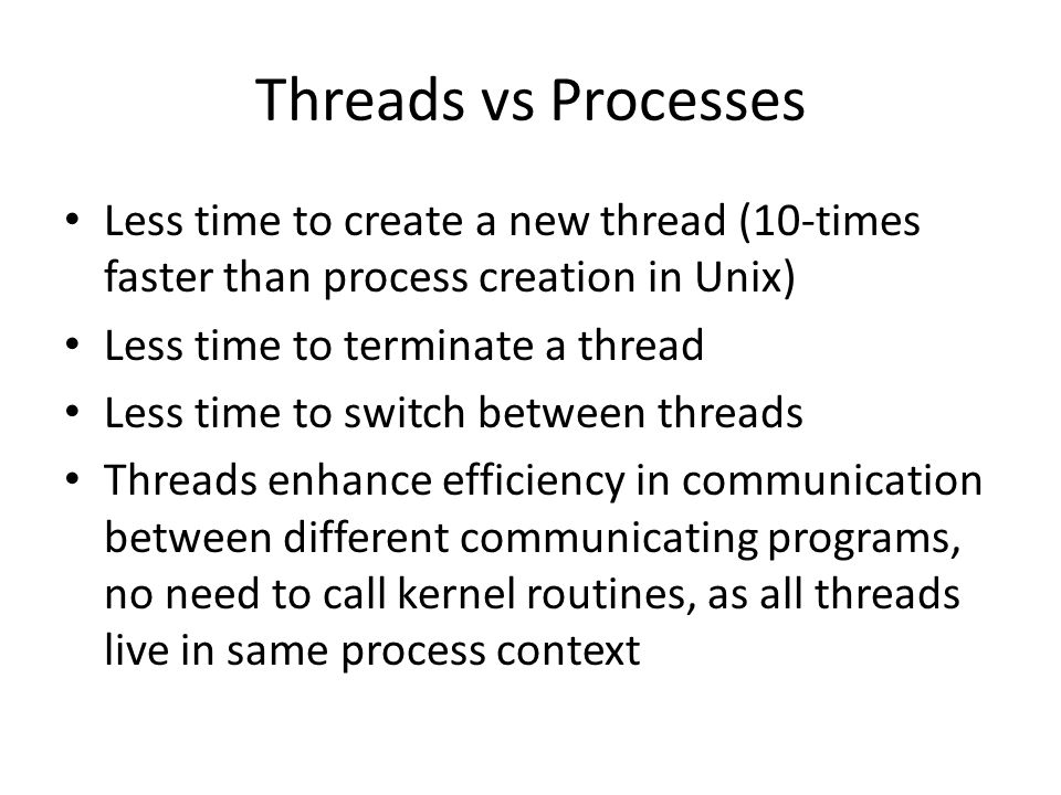 Threads vs Processes Less time to create a new thread (10-times faster than process creation in Unix) Less time to terminate a thread Less time to swi