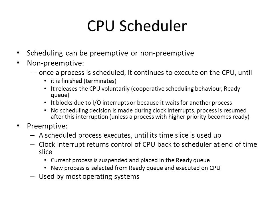 CPU Scheduler Scheduling can be preemptive or non-preemptive Non-preemptive: – once a process is scheduled, it continues to execute on the CPU, until