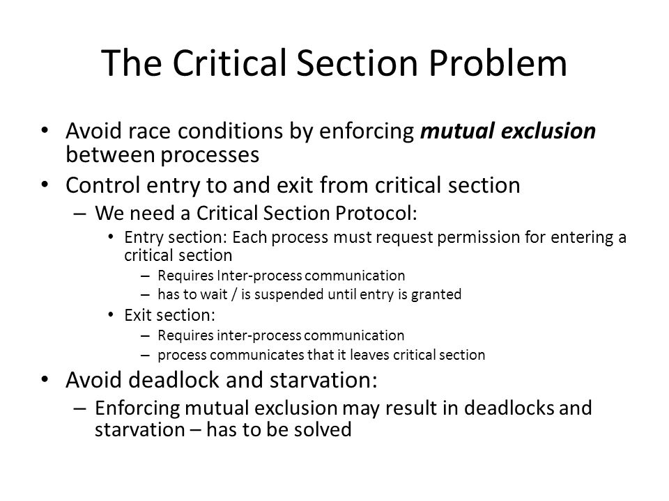 The Critical Section Problem Avoid race conditions by enforcing mutual exclusion between processes Control entry to and exit from critical section – W