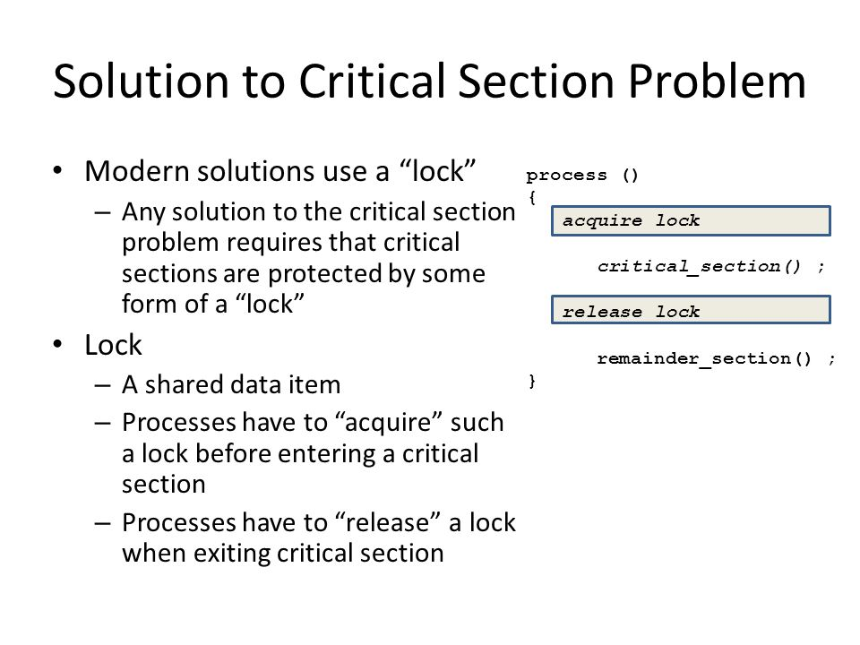 """Solution to Critical Section Problem Modern solutions use a """"lock"""" – Any solution to the critical section problem requires that critical sections are"""