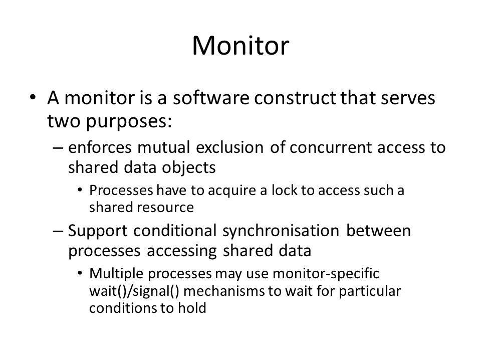 Monitor A monitor is a software construct that serves two purposes: – enforces mutual exclusion of concurrent access to shared data objects Processes