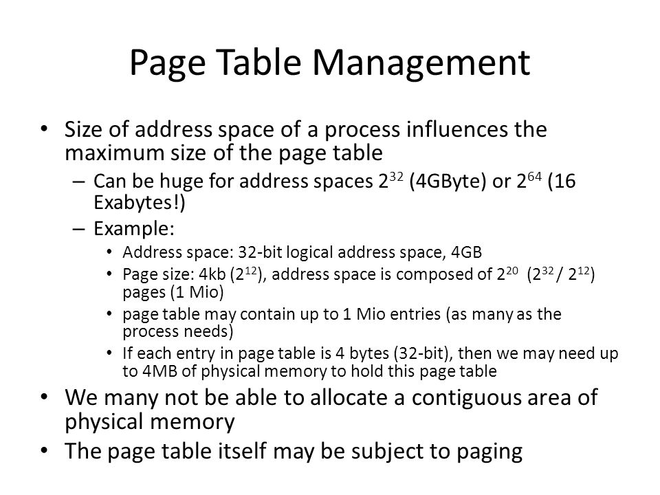 Page Table Management Size of address space of a process influences the maximum size of the page table – Can be huge for address spaces 2 32 (4GByte)