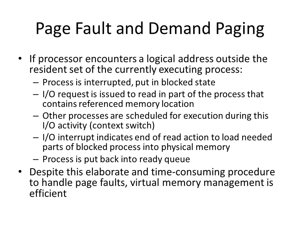 Page Fault and Demand Paging If processor encounters a logical address outside the resident set of the currently executing process: – Process is inter