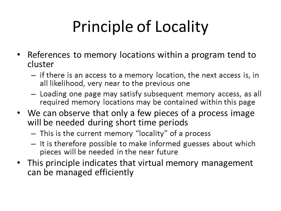 Principle of Locality References to memory locations within a program tend to cluster – if there is an access to a memory location, the next access is